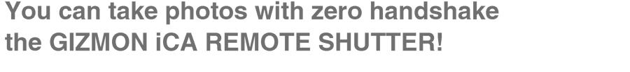You can take photos with zero handshake the GIZMON iCA REMOTE SHUTTER