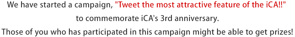 We have started a campaign, Tweet the most attractive feature of the iCA!! to commemorate iCA's 3rd anniversary. Those of you who has participated in this campaign might be able to get prizes!